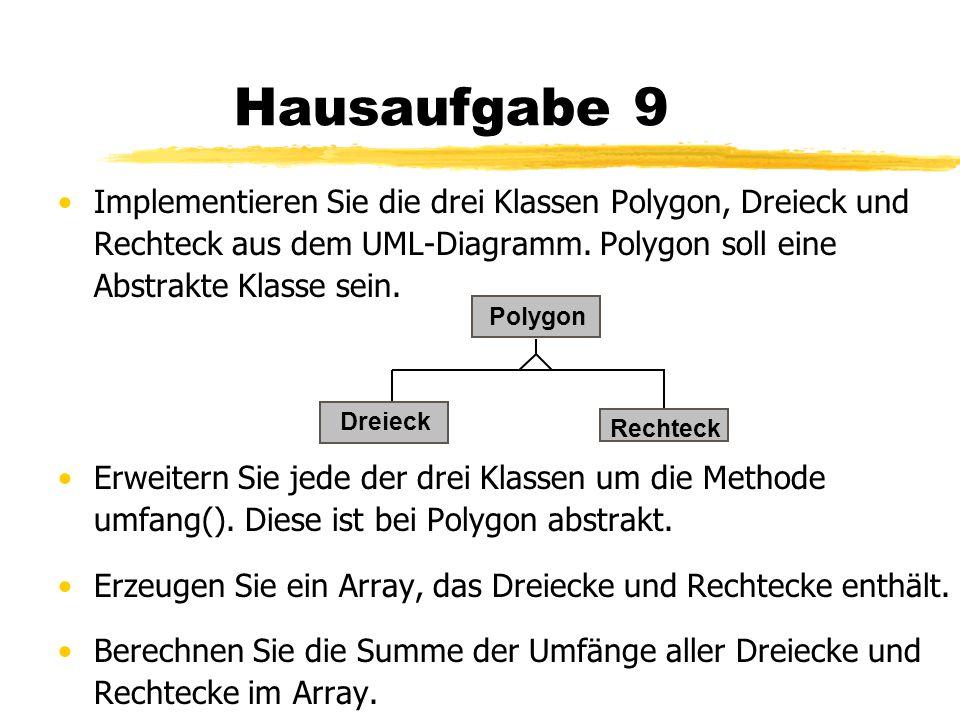 Hausaufgabe 9 Implementieren Sie die drei Klassen Polygon, Dreieck und Rechteck aus dem UML-Diagramm. Polygon soll eine Abstrakte Klasse sein. Erweite