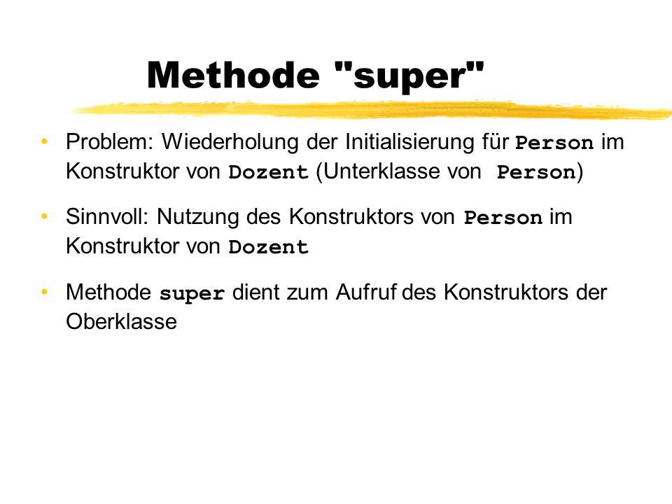 Methode super: Beispiel class Dozent extends Person { String institut; //Konstruktor Dozent(String vorname, String nachname, String inst) { super(vorname,nachname); //Konstruktor von Person institut = inst; }