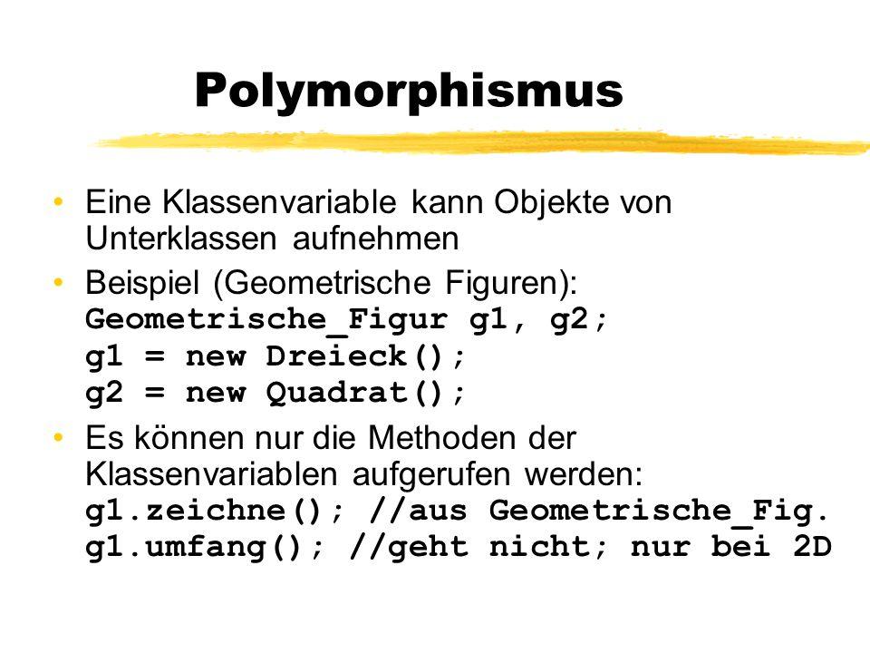 Polymorphismus Eine Klassenvariable kann keine Objekte von Oberklassen aufnehmen Beispiel: Quadrat q; q = new Geometrische_Figur();//Fehler q.umfang(); //Fehler Für q ist der Aufruf q.umfang() zulässig, umfang() gibt es aber bei Geometrische_Figur nicht.
