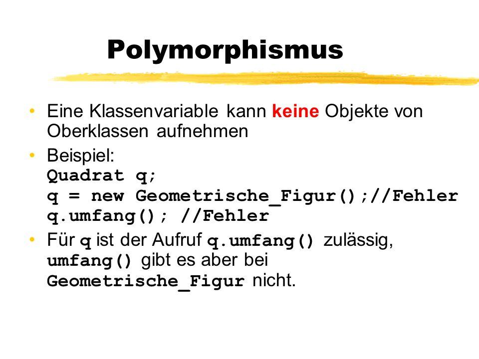 Dynamisches Binden Bei Polymorphismus wird erst zur Laufzeit entscheiden, welche Methode verwendet wird Beispiel: Geometrische_Figur[] g = new...; g[0] = new Dreieck(); g[1] = new Quadrat(); g[2] = new Rechteck();...; for(int i = 0; i < n ; i = i+1) {g[i].zeichne(); }