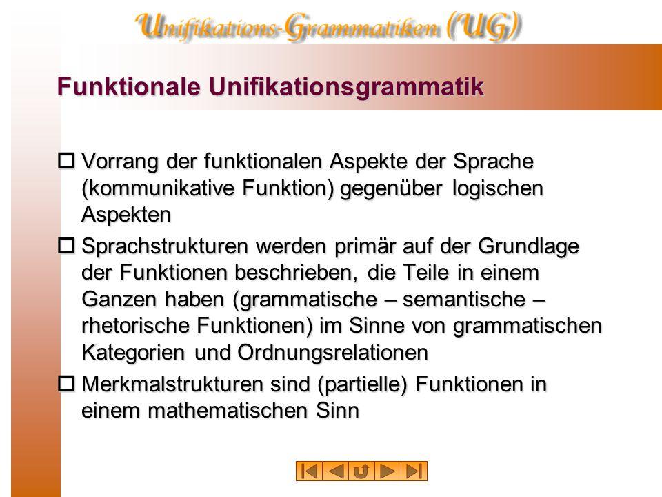 Funktionale Unifikationsgrammatik  Vorrang der funktionalen Aspekte der Sprache (kommunikative Funktion) gegenüber logischen Aspekten  Sprachstrukturen werden primär auf der Grundlage der Funktionen beschrieben, die Teile in einem Ganzen haben (grammatische – semantische – rhetorische Funktionen) im Sinne von grammatischen Kategorien und Ordnungsrelationen  Merkmalstrukturen sind (partielle) Funktionen in einem mathematischen Sinn