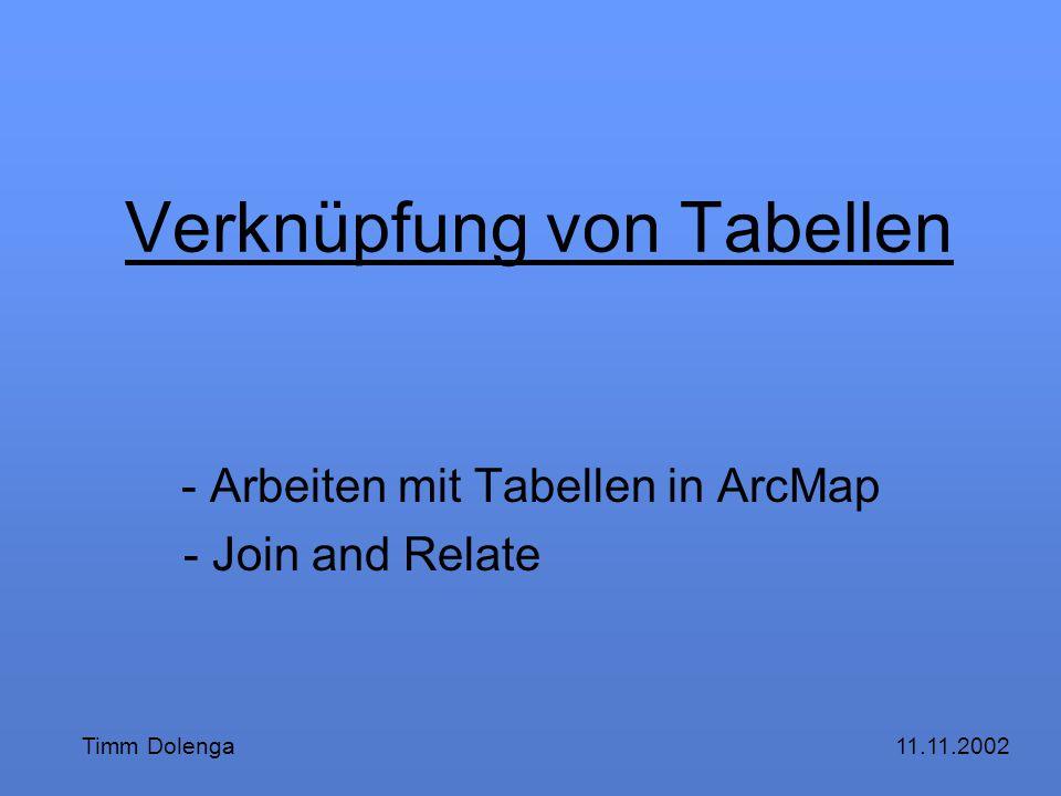Verknüpfung von Tabellen - Arbeiten mit Tabellen in ArcMap - Join and Relate 11.11.2002Timm Dolenga