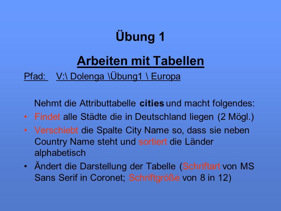 Übung 1 Arbeiten mit Tabellen Pfad: V:\ Dolenga \Übung1 \ Europa Nehmt die Attributtabelle cities und macht folgendes: Findet alle Städte die in Deuts