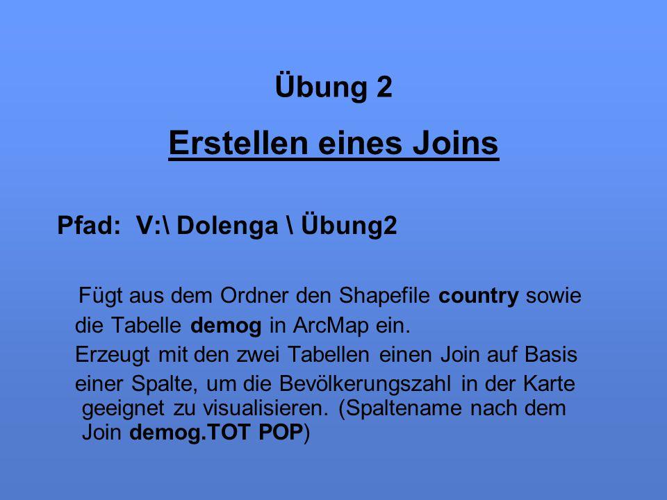 Übung 2 Erstellen eines Joins Pfad: V:\ Dolenga \ Übung2 Fügt aus dem Ordner den Shapefile country sowie die Tabelle demog in ArcMap ein. Erzeugt mit