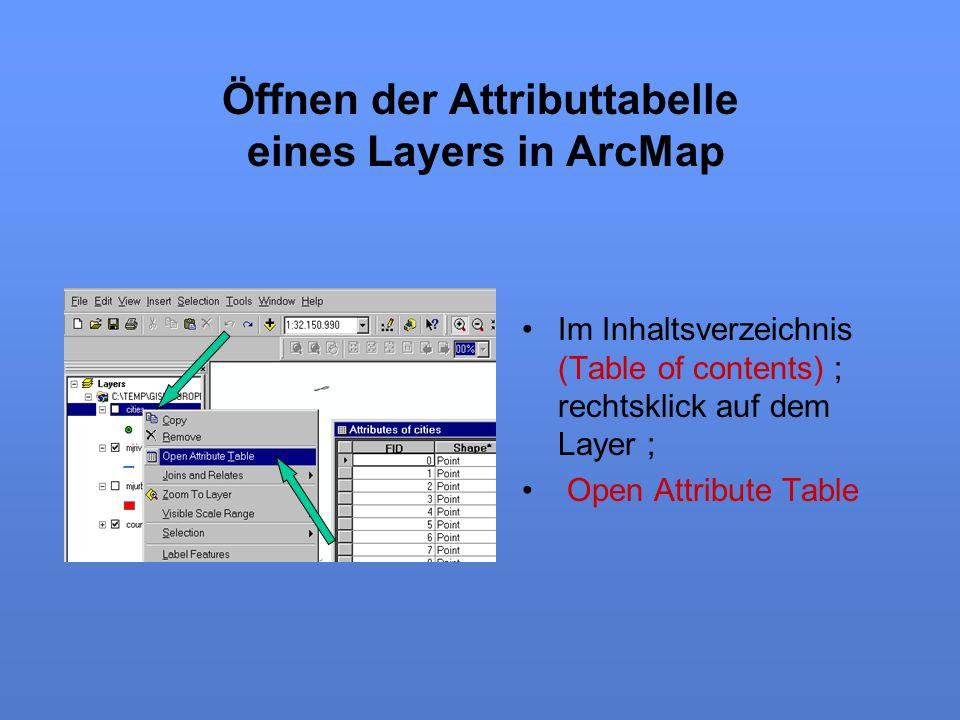 Öffnen der Attributtabelle eines Layers in ArcMap Im Inhaltsverzeichnis (Table of contents) ; rechtsklick auf dem Layer ; Open Attribute Table