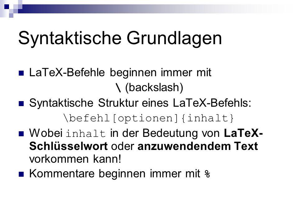 Syntaktische Grundlagen LaTeX-Befehle beginnen immer mit \ (backslash) Syntaktische Struktur eines LaTeX-Befehls: \befehl[optionen]{inhalt} Wobei inha