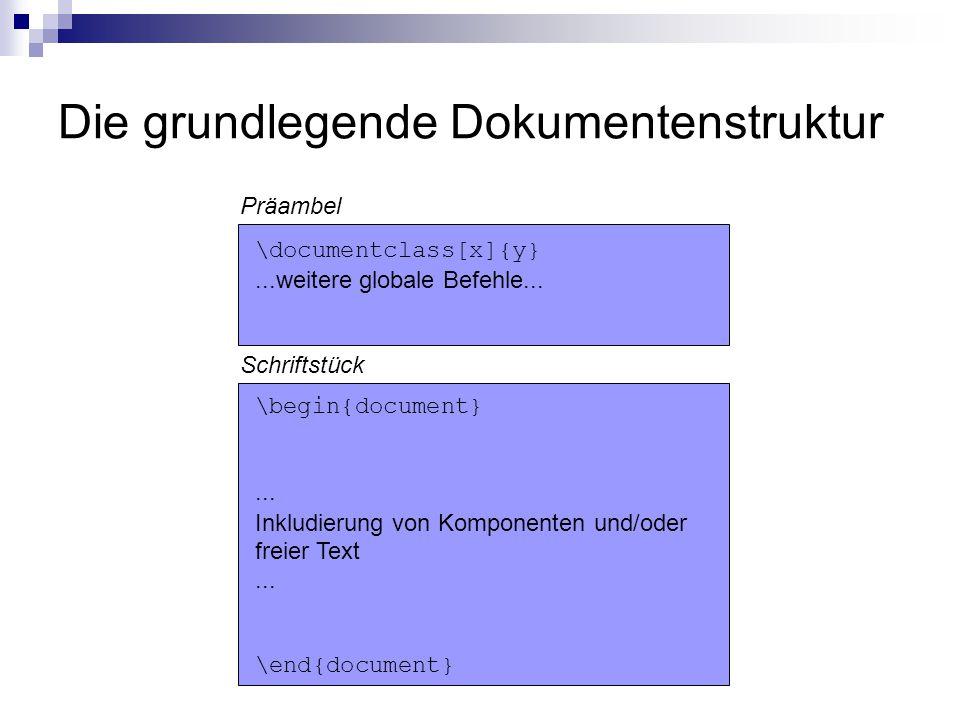 Die grundlegende Dokumentenstruktur \documentclass[x]{y}...weitere globale Befehle... \begin{document}... Inkludierung von Komponenten und/oder freier