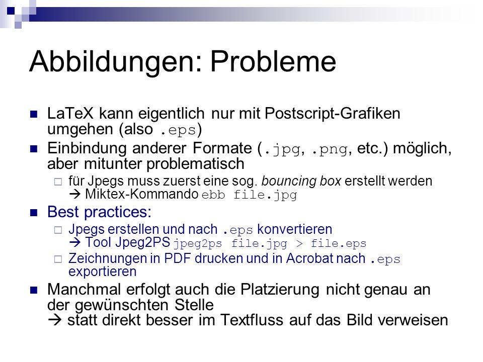 Abbildungen: Probleme LaTeX kann eigentlich nur mit Postscript-Grafiken umgehen (also.eps ) Einbindung anderer Formate (.jpg,.png, etc.) möglich, aber