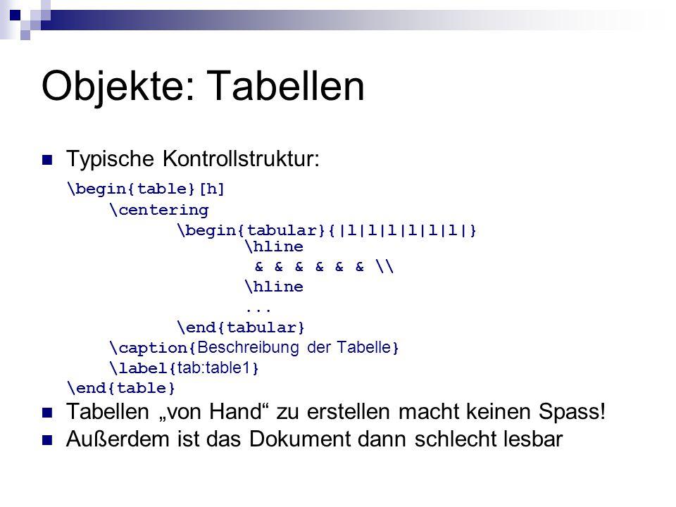 Objekte: Tabellen Typische Kontrollstruktur: \begin{table}[h] \centering \begin{tabular}{|l|l|l|l|l|l|} \hline & & & & & & \\ \hline... \end{tabular}