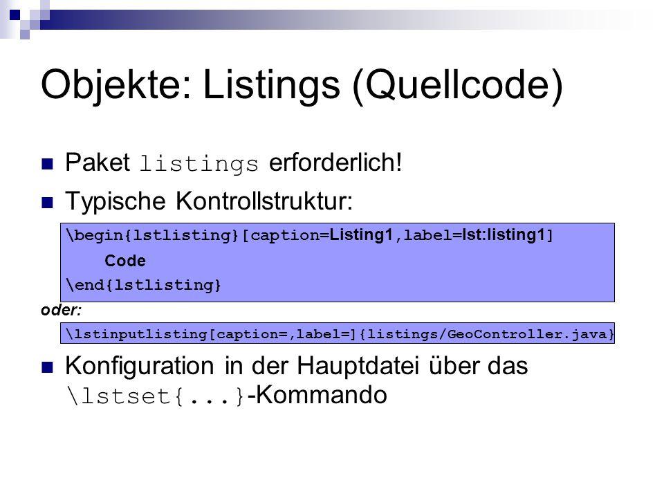 Objekte: Listings (Quellcode) Paket listings erforderlich! Typische Kontrollstruktur: \begin{lstlisting}[caption= Listing1,label= lst:listing1 ] Code