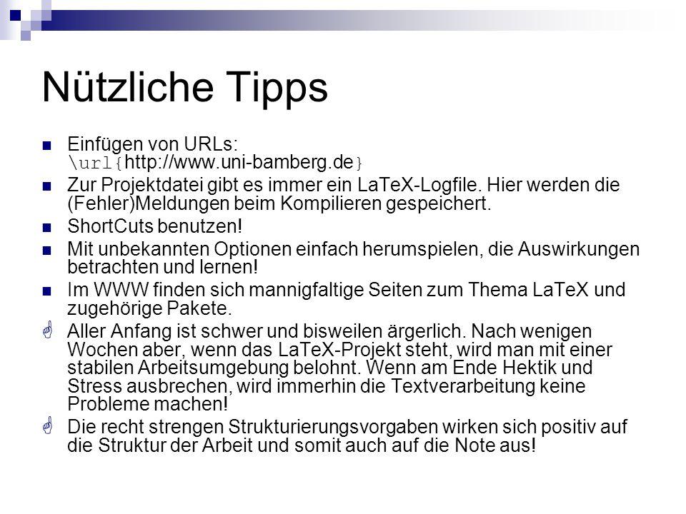 Nützliche Tipps Einfügen von URLs: \url{ http://www.uni-bamberg.de } Zur Projektdatei gibt es immer ein LaTeX-Logfile. Hier werden die (Fehler)Meldung