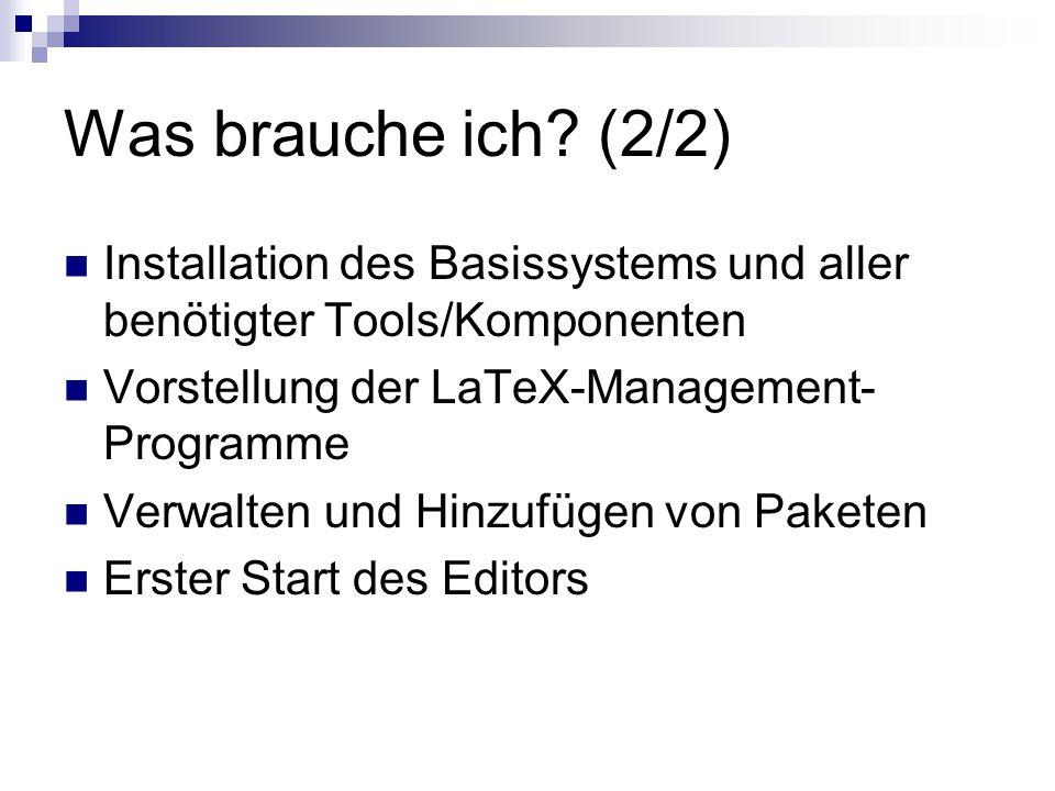 Was brauche ich? (2/2) Installation des Basissystems und aller benötigter Tools/Komponenten Vorstellung der LaTeX-Management- Programme Verwalten und