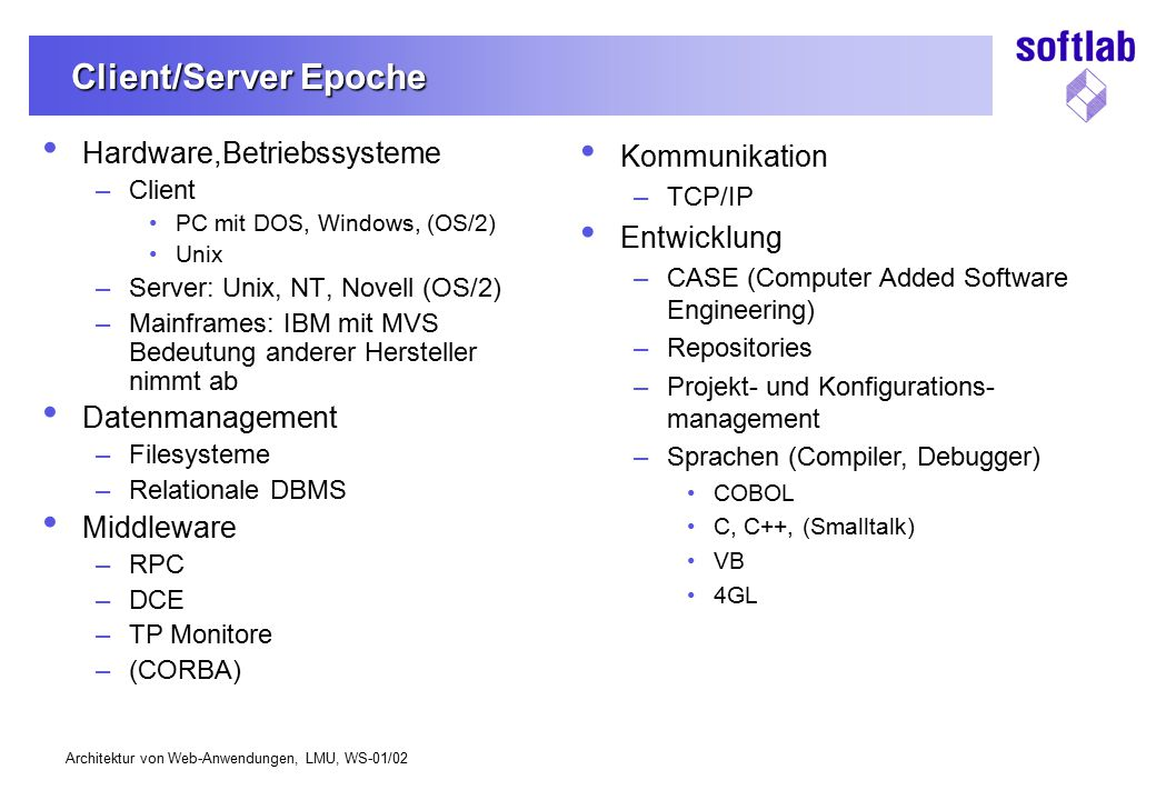 Architektur von Web-Anwendungen, LMU, WS-01/02 Client/Server Epoche Hardware,Betriebssysteme –Client PC mit DOS, Windows, (OS/2) Unix –Server: Unix, N
