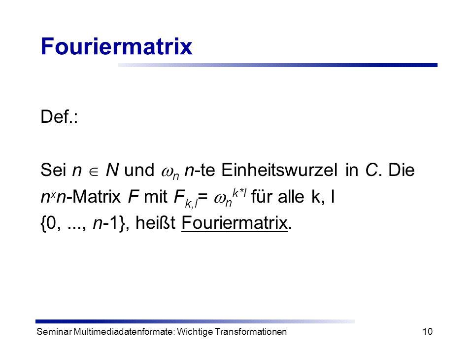Seminar Multimediadatenformate: Wichtige Transformationen10 Fouriermatrix Def.: Sei n  N und  n n-te Einheitswurzel in C. Die n x n-Matrix F mit F k