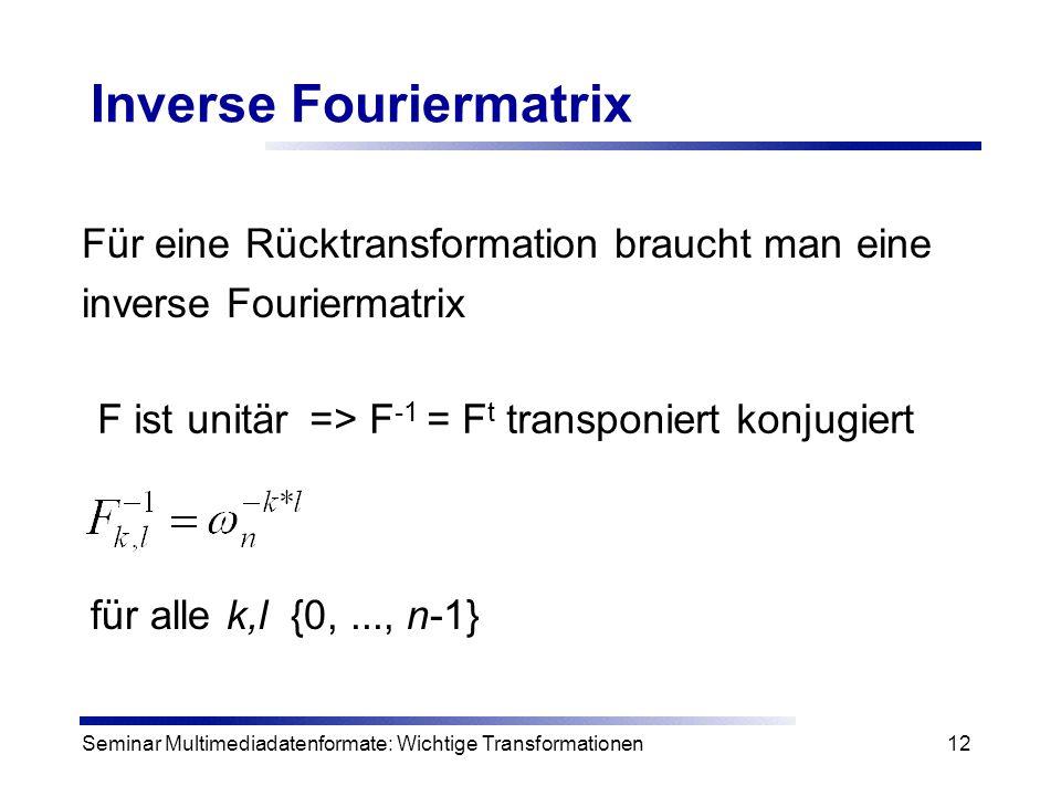 Seminar Multimediadatenformate: Wichtige Transformationen12 Inverse Fouriermatrix Für eine Rücktransformation braucht man eine inverse Fouriermatrix f
