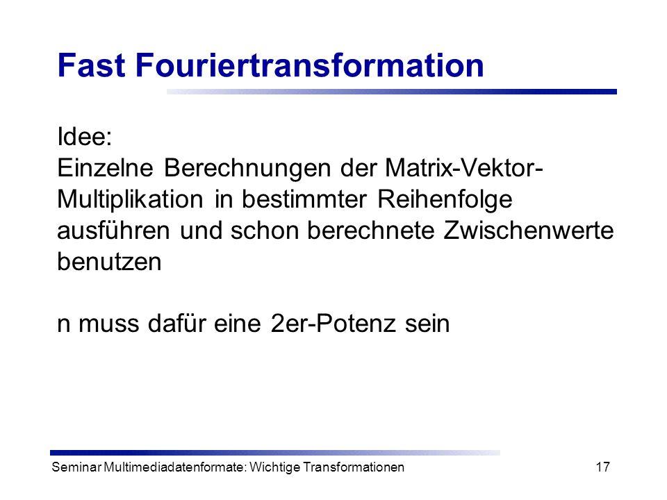 Seminar Multimediadatenformate: Wichtige Transformationen17 Fast Fouriertransformation Idee: Einzelne Berechnungen der Matrix-Vektor- Multiplikation i