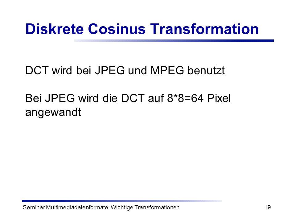Seminar Multimediadatenformate: Wichtige Transformationen19 Diskrete Cosinus Transformation DCT wird bei JPEG und MPEG benutzt Bei JPEG wird die DCT a