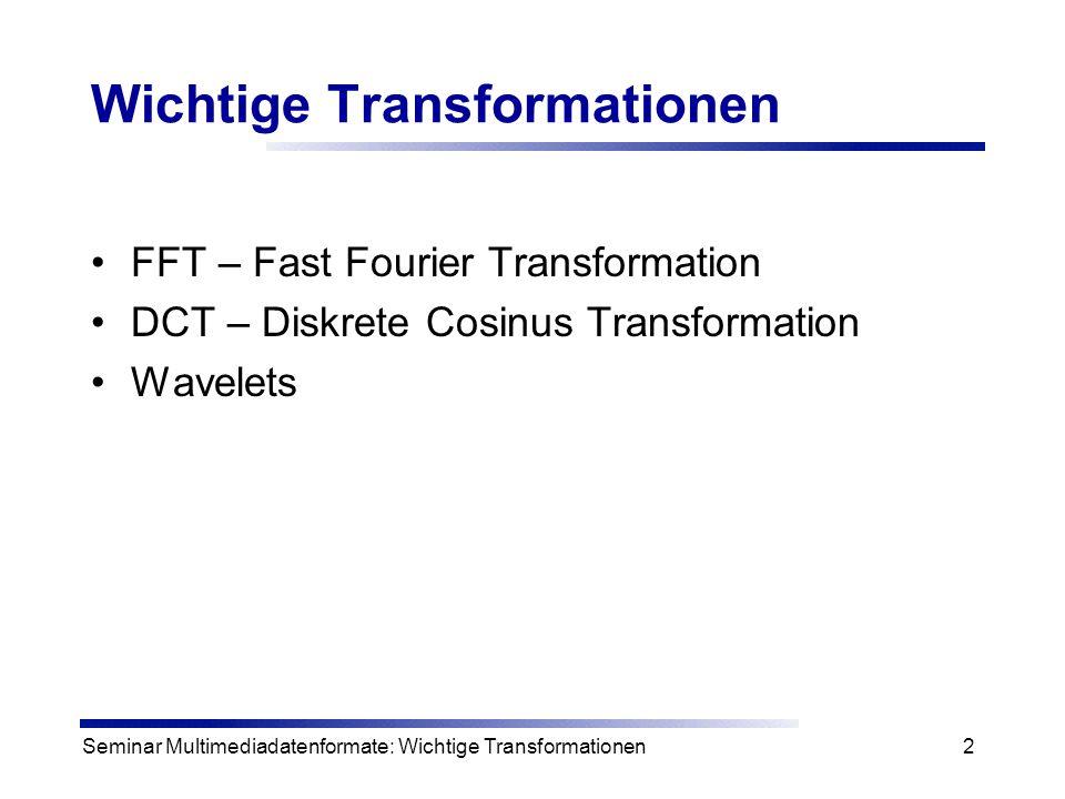 Seminar Multimediadatenformate: Wichtige Transformationen3 Transformationen Transformationen sollen gegeben Daten so umwandeln, dass 1.eine Bearbeitung weniger aufwendig ist, 2.eine eindeutige Wiederherstellung durch Rücktransformation möglich ist