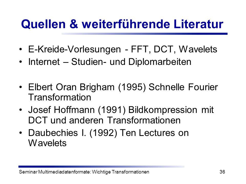 Seminar Multimediadatenformate: Wichtige Transformationen36 Quellen & weiterführende Literatur E-Kreide-Vorlesungen - FFT, DCT, Wavelets Internet – St