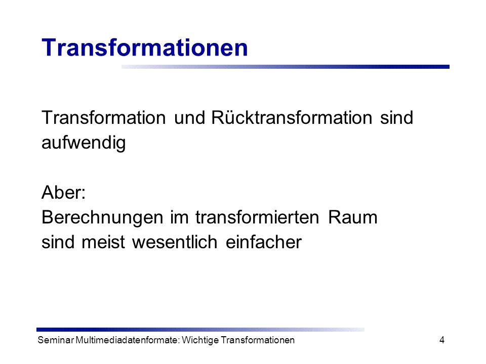 Seminar Multimediadatenformate: Wichtige Transformationen5 Transformationsbeispiel Lösen der Gleichung X=Y / Z ohne Taschenrechner X = Y / Z Hoher Aufwand Durch Division Lösung log(X) = log (Y) – log (Z) Geringer Aufwand Durch Subtraktion Lösung Transformation Rücktransformation