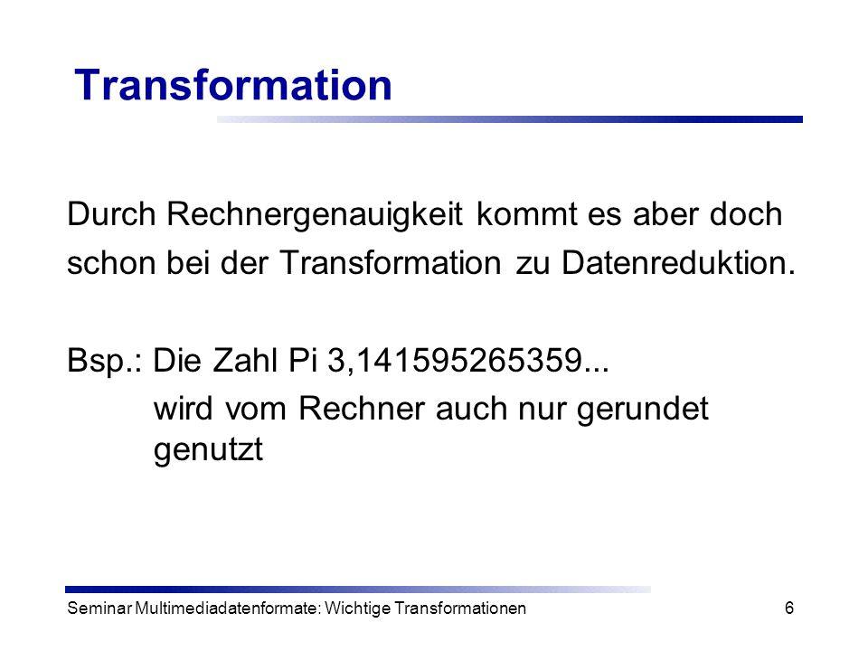 Seminar Multimediadatenformate: Wichtige Transformationen17 Fast Fouriertransformation Idee: Einzelne Berechnungen der Matrix-Vektor- Multiplikation in bestimmter Reihenfolge ausführen und schon berechnete Zwischenwerte benutzen n muss dafür eine 2er-Potenz sein