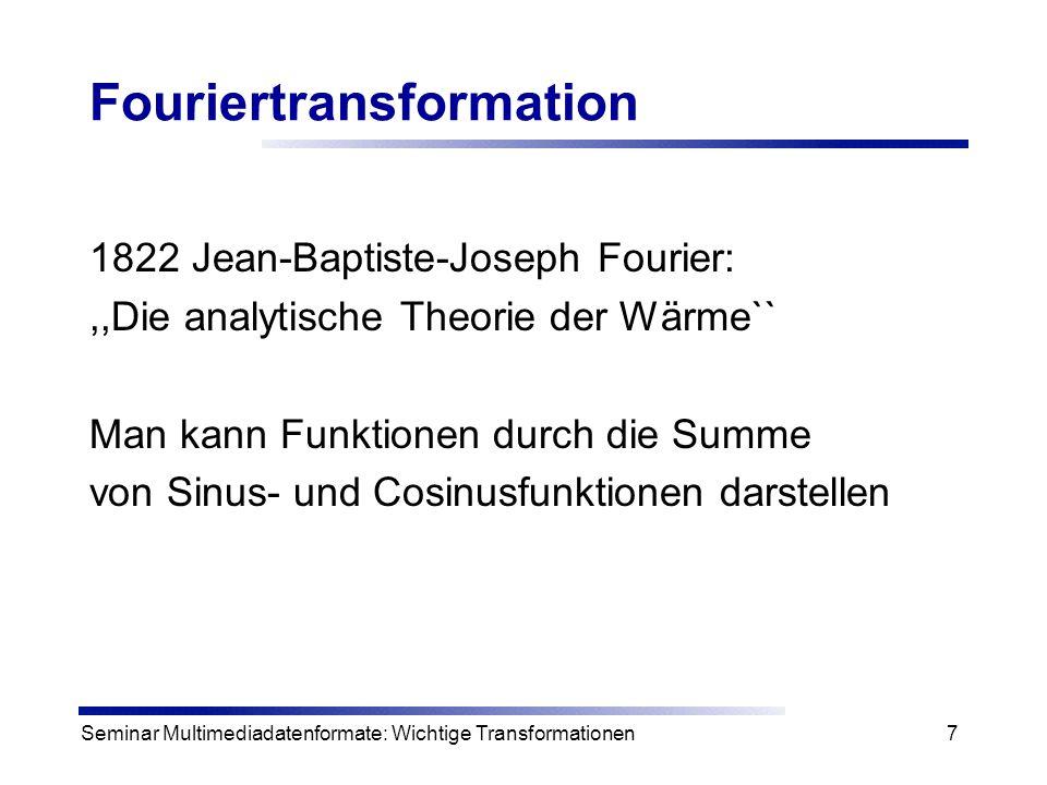 Seminar Multimediadatenformate: Wichtige Transformationen7 Fouriertransformation 1822 Jean-Baptiste-Joseph Fourier:,,Die analytische Theorie der Wärme