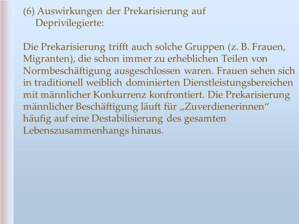 (6) Auswirkungen der Prekarisierung auf Deprivilegierte: Die Prekarisierung trifft auch solche Gruppen (z. B. Frauen, Migranten), die schon immer zu e