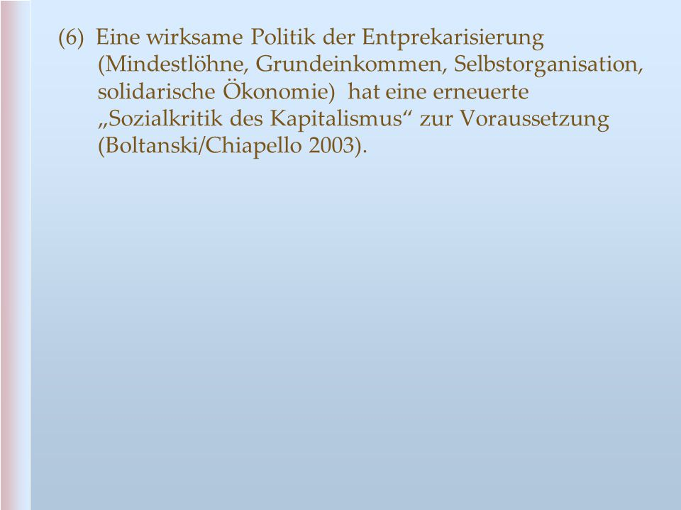 """(6) Eine wirksame Politik der Entprekarisierung (Mindestlöhne, Grundeinkommen, Selbstorganisation, solidarische Ökonomie) hat eine erneuerte """"Sozialkr"""