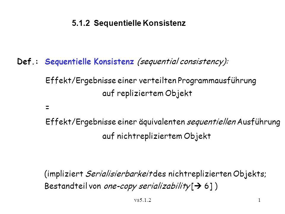 vs5.1.21 5.1.2 Sequentielle Konsistenz Def.: Sequentielle Konsistenz (sequential consistency): Effekt/Ergebnisse einer verteilten Programmausführung auf repliziertem Objekt = Effekt/Ergebnisse einer äquivalenten sequentiellen Ausführung auf nichtrepliziertem Objekt (impliziert Serialisierbarkeit des nichtreplizierten Objekts; Bestandteil von one-copy serializability [  6] )