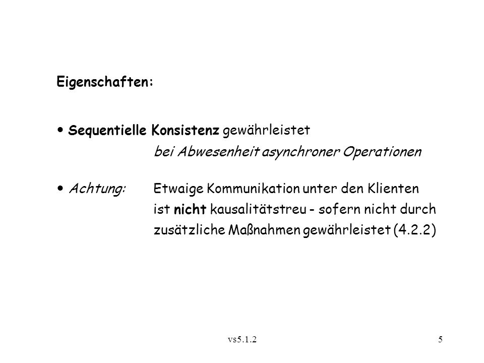 vs5.1.25 Eigenschaften: Sequentielle Konsistenz gewährleistet bei Abwesenheit asynchroner Operationen Achtung: Etwaige Kommunikation unter den Klienten ist nicht kausalitätstreu - sofern nicht durch zusätzliche Maßnahmen gewährleistet (4.2.2)