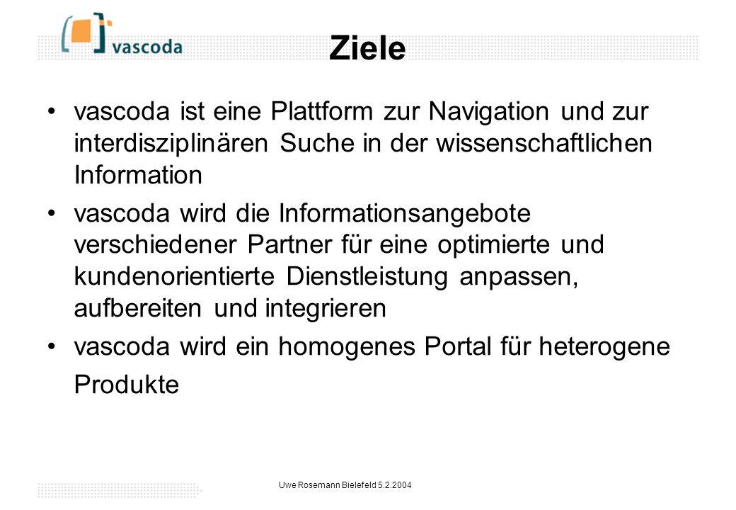 Uwe Rosemann Bielefeld 5.2.2004 Ziele vascoda ist eine Plattform zur Navigation und zur interdisziplinären Suche in der wissenschaftlichen Information vascoda wird die Informationsangebote verschiedener Partner für eine optimierte und kundenorientierte Dienstleistung anpassen, aufbereiten und integrieren vascoda wird ein homogenes Portal für heterogene Produkte
