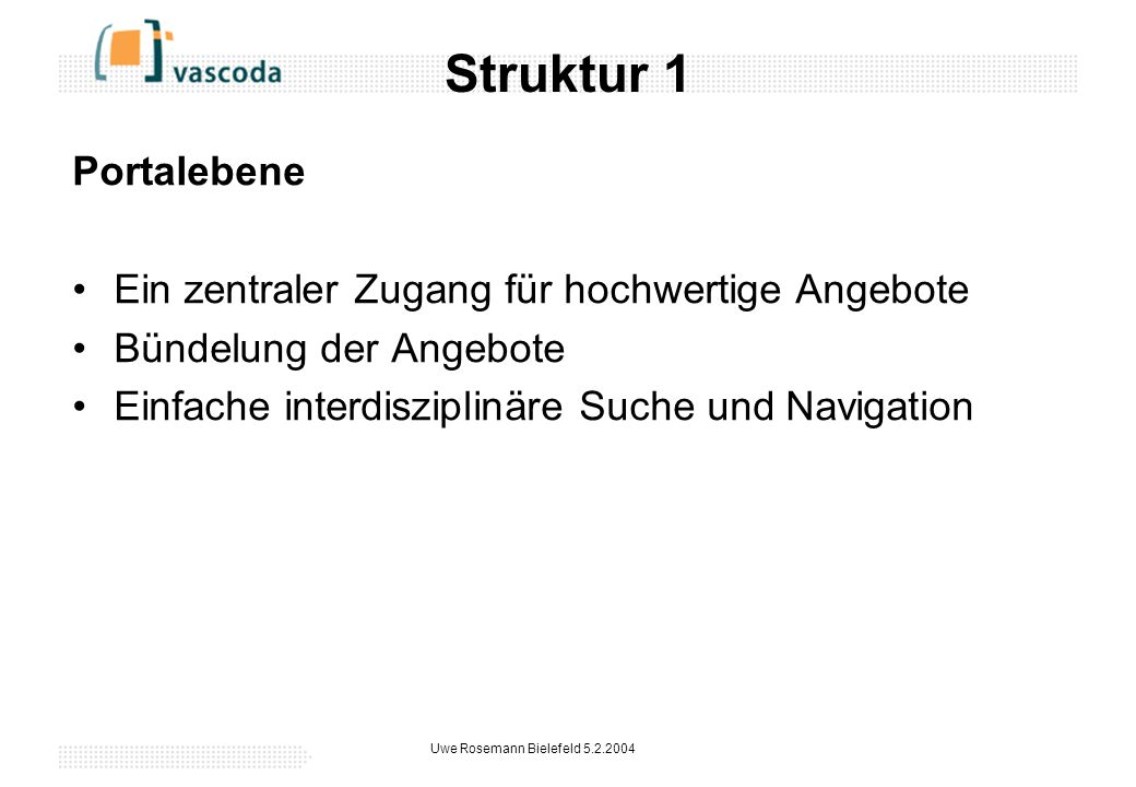 Uwe Rosemann Bielefeld 5.2.2004 Struktur 1 Portalebene Ein zentraler Zugang für hochwertige Angebote Bündelung der Angebote Einfache interdisziplinäre Suche und Navigation