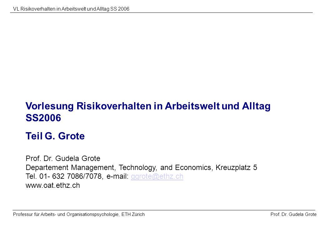 Prof. Dr. Gudela Grote VL Risikoverhalten in Arbeitswelt und Alltag SS 2006 Professur für Arbeits- und Organisationspsychologie, ETH Zürich Vorlesung