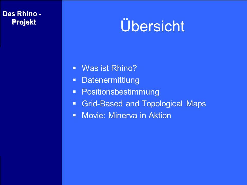 Projekt Das Rhino - Projekt Was ist Rhino Überblick Datenerfassung Positionsermittlung Grid–Based and Topological Maps Movie: Minerva in Aktion Übersi