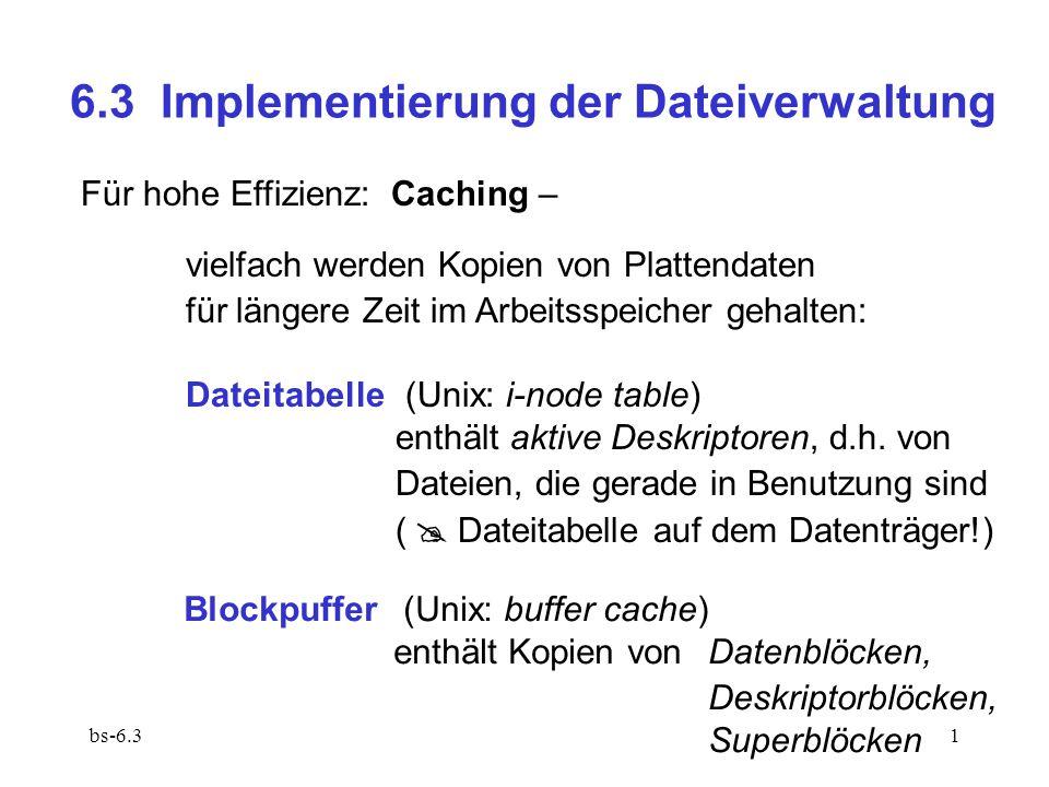 bs-6.31 6.3 Implementierung der Dateiverwaltung Für hohe Effizienz: Caching – vielfach werden Kopien von Plattendaten für längere Zeit im Arbeitsspeicher gehalten: Dateitabelle (Unix: i-node table) enthält aktive Deskriptoren, d.h.