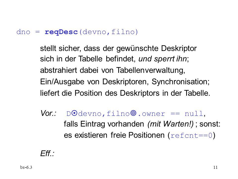 bs-6.311 dno = reqDesc(devno,filno) stellt sicher, dass der gewünschte Deskriptor sich in der Tabelle befindet, und sperrt ihn; abstrahiert dabei von Tabellenverwaltung, Ein/Ausgabe von Deskriptoren, Synchronisation; liefert die Position des Deskriptors in der Tabelle.
