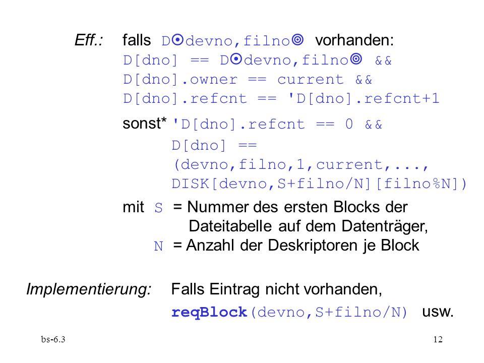 bs-6.312 Eff.:falls D  devno,filno  vorhanden: D[dno] == D  devno,filno  && D[dno].owner == current && D[dno].refcnt == D[dno].refcnt+1 sonst* D[dno].refcnt == 0 && D[dno] == (devno,filno,1,current,..., DISK[devno,S+filno/N][filno%N]) mit S = Nummer des ersten Blocks der Dateitabelle auf dem Datenträger, N = Anzahl der Deskriptoren je Block Implementierung:Falls Eintrag nicht vorhanden, reqBlock(devno,S+filno/N) usw.