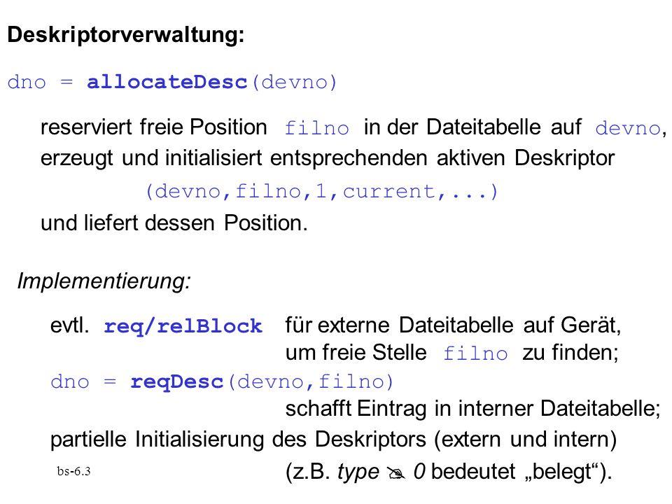 bs-6.3 Deskriptorverwaltung: dno = allocateDesc(devno) reserviert freie Position filno in der Dateitabelle auf devno, erzeugt und initialisiert entsprechenden aktiven Deskriptor (devno,filno,1,current,...) und liefert dessen Position.