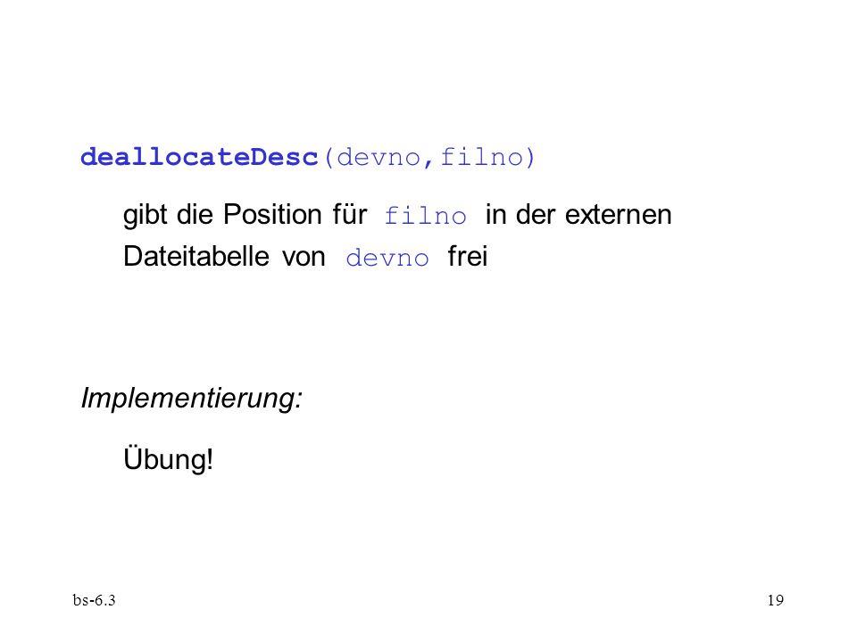 bs-6.319 deallocateDesc(devno,filno) gibt die Position für filno in der externen Dateitabelle von devno frei Implementierung: Übung!