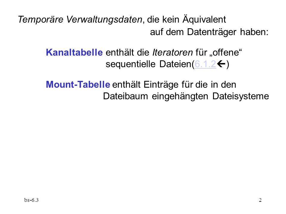 """bs-6.32 Temporäre Verwaltungsdaten, die kein Äquivalent auf dem Datenträger haben: Kanaltabelle enthält die Iteratoren für """"offene sequentielle Dateien(6.1.2  )6.1.2 Mount-Tabelle enthält Einträge für die in den Dateibaum eingehängten Dateisysteme"""