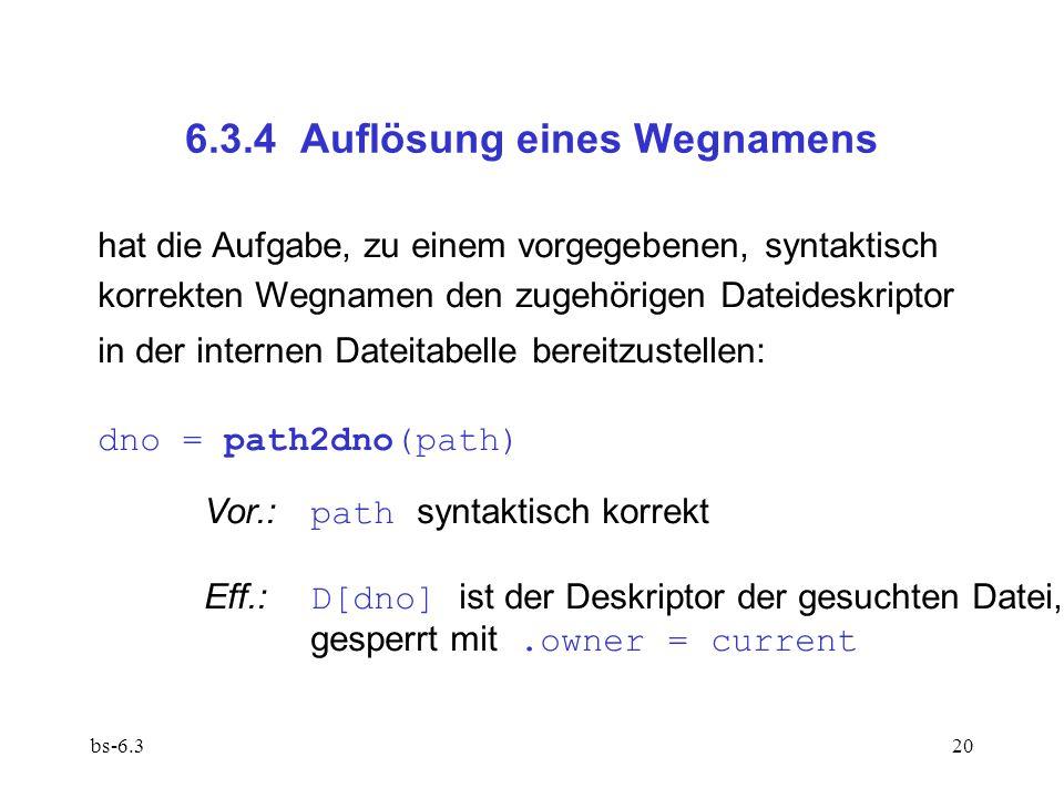 bs-6.320 6.3.4 Auflösung eines Wegnamens hat die Aufgabe, zu einem vorgegebenen, syntaktisch korrekten Wegnamen den zugehörigen Dateideskriptor in der internen Dateitabelle bereitzustellen: dno = path2dno(path) Vor.: path syntaktisch korrekt Eff.: D[dno] ist der Deskriptor der gesuchten Datei, gesperrt mit.owner = current