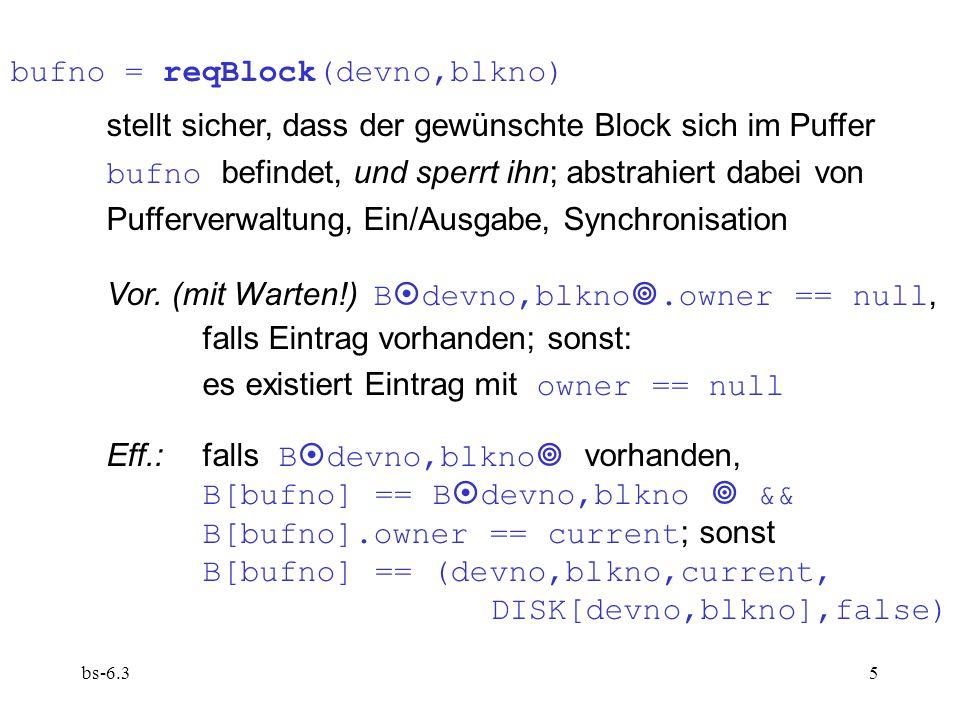 bs-6.316 Blockverwaltung: bufno = allocateBlock(devno) reserviert Block auf Gerät devno (Blocknummer sei blkno ), trägt im Blockpuffer ein: (devno,blkno,current,0,1), markiert Superblock von devno als dirty; liefert Nummer des Blockpuffer-Eintrags.