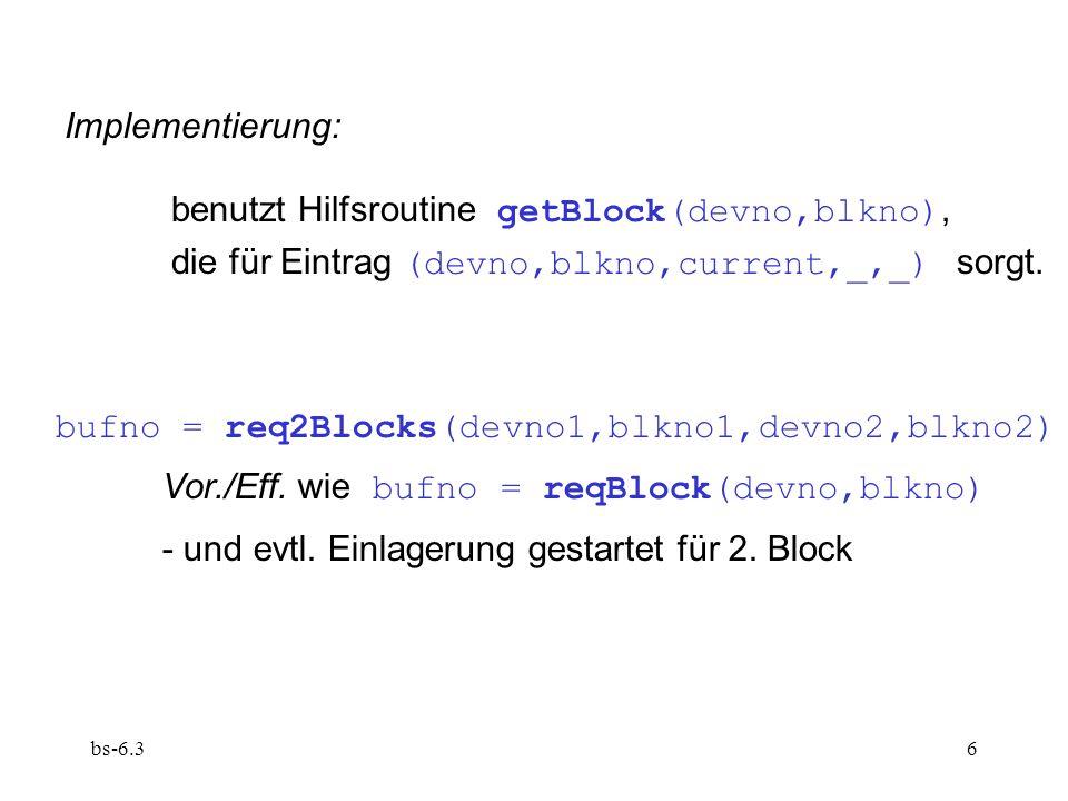 bs-6.37 saveBlock(bufno,sync) erzwingt sofortige Auslagerung von B[bufno].block Vor.: B[bufno].owner == current Eff.:wenn nicht sync : Auslagerung ist gestartet; sonst mit d == B[bufno].devno b == B[bufno].blkno : DISK[d,b] == B[bufno].block && B[bufno].owner==null && !B[bufno].dirty