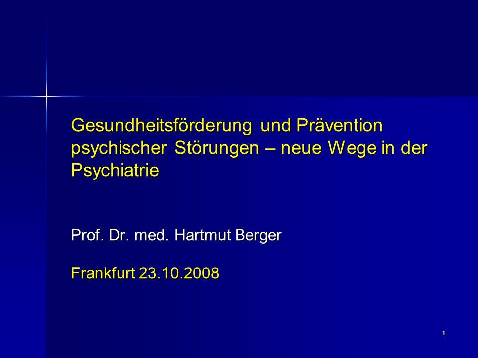 1 Gesundheitsförderung und Prävention psychischer Störungen – neue Wege in der Psychiatrie Prof. Dr. med. Hartmut Berger Frankfurt 23.10.2008
