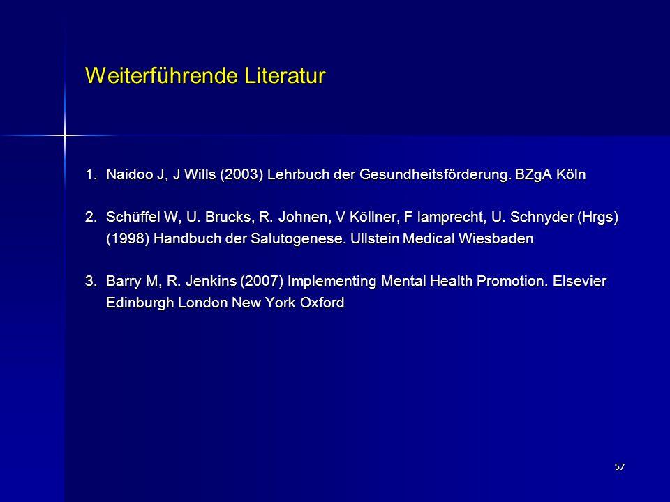 57 Weiterführende Literatur 1. Naidoo J, J Wills (2003) Lehrbuch der Gesundheitsförderung. BZgA Köln 2. Schüffel W, U. Brucks, R. Johnen, V Köllner, F