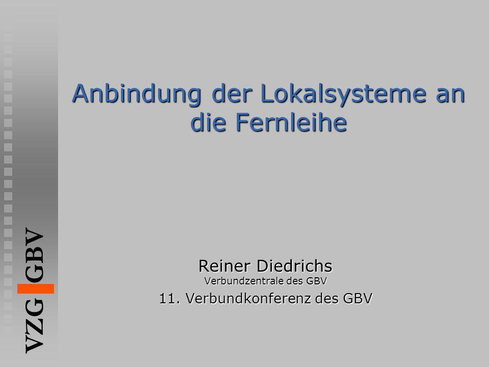 VZG GBV Anbindung der Lokalsysteme an die Fernleihe Reiner Diedrichs Verbundzentrale des GBV 11.