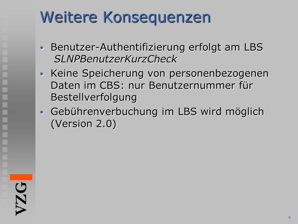 VZG 6 Weitere Konsequenzen Benutzer-Authentifizierung erfolgt am LBS SLNPBenutzerKurzCheck Benutzer-Authentifizierung erfolgt am LBS SLNPBenutzerKurzCheck Keine Speicherung von personenbezogenen Daten im CBS: nur Benutzernummer für Bestellverfolgung Keine Speicherung von personenbezogenen Daten im CBS: nur Benutzernummer für Bestellverfolgung Gebührenverbuchung im LBS wird möglich (Version 2.0) Gebührenverbuchung im LBS wird möglich (Version 2.0)