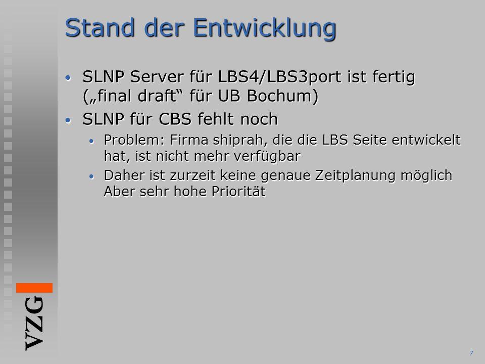 """VZG 7 Stand der Entwicklung SLNP Server für LBS4/LBS3port ist fertig (""""final draft für UB Bochum) SLNP Server für LBS4/LBS3port ist fertig (""""final draft für UB Bochum) SLNP für CBS fehlt noch SLNP für CBS fehlt noch Problem: Firma shiprah, die die LBS Seite entwickelt hat, ist nicht mehr verfügbar Problem: Firma shiprah, die die LBS Seite entwickelt hat, ist nicht mehr verfügbar Daher ist zurzeit keine genaue Zeitplanung möglich Aber sehr hohe Priorität Daher ist zurzeit keine genaue Zeitplanung möglich Aber sehr hohe Priorität"""