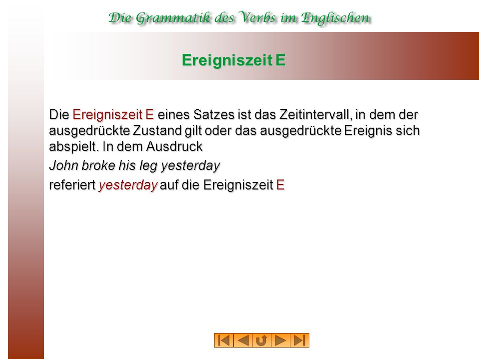 Ereigniszeit E Die Ereigniszeit E eines Satzes ist das Zeitintervall, in dem der ausgedrückte Zustand gilt oder das ausgedrückte Ereignis sich abspiel