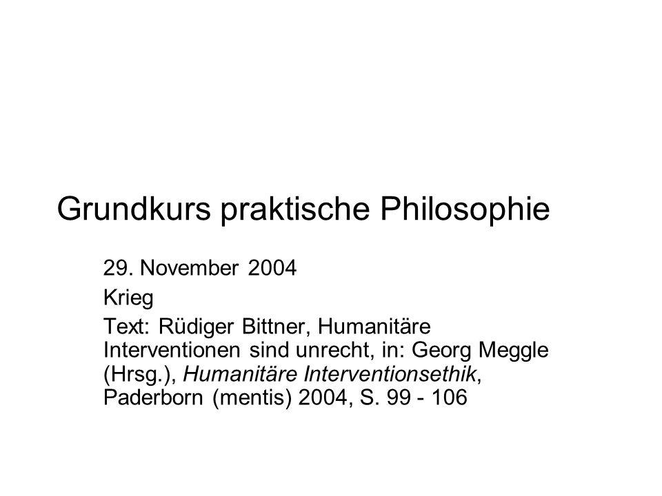 Grundkurs praktische Philosophie 29. November 2004 Krieg Text: Rüdiger Bittner, Humanitäre Interventionen sind unrecht, in: Georg Meggle (Hrsg.), Huma
